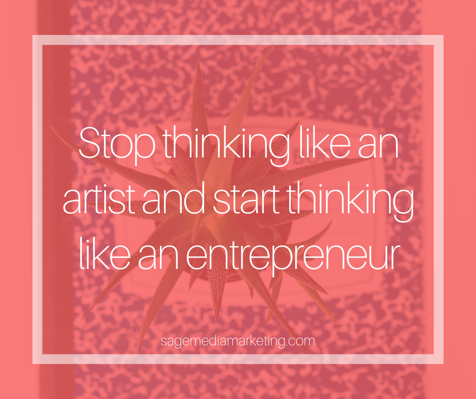 Stop thinking like an artist and start thinking like an entrepreneur.